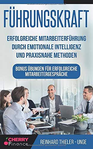 Führungskraft: Erfolgreiche Mitarbeiterführung durch emotionale Intelligenz und praxisnahe Methoden - Bonus Übungen für erfolgreiche ... Führung und Leadership, Band 2)