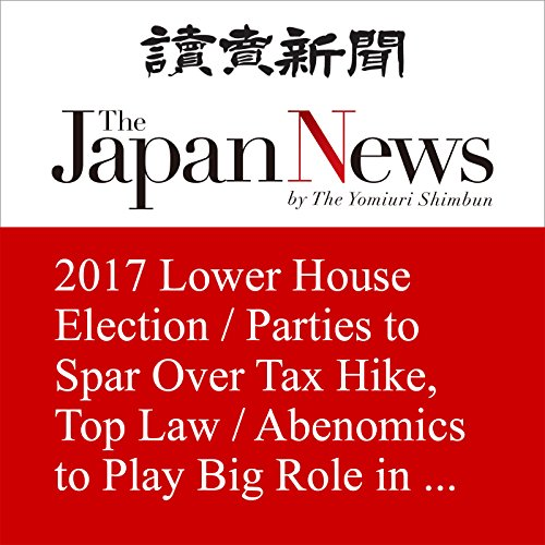 2017 Lower House Election / Parties to Spar Over Tax Hike, Top Law / Abenomics to Play Big Role in Debates | The Japan News