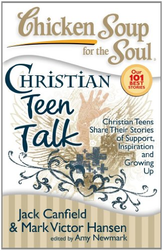 Chicken Soup for the Soul: Christian Teen Talk: Christian Teens Share Their Stories of Support, Inspiration and Growing
