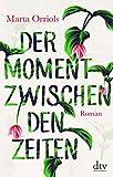Der Moment zwischen den Zeiten: Roman von Marta Orriols