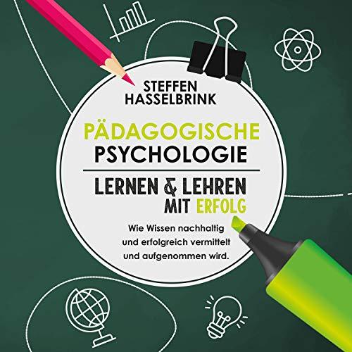 Pädagogische Psychologie: Lernen und Lehren mit Erfolg - Wie Wissen nachhaltig und erfolgreich vermittelt und aufgenommen wird.