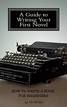 How to Write a Book: For Beginners: A Guide to Writing Your First Novel by [A.J. Flowers]