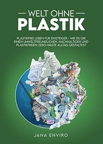 Welt ohne Plastik: plastikfrei leben für Einsteiger - wie du dir einen umweltfreundlichen, nachhaltigen und plastikfreien Zero-Waste Alltag gestaltest