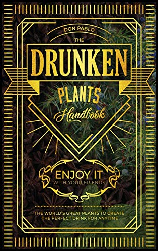 The Drunken Plants Handbook: The World's Great Plants to Create the Perfect Drink for Anytime (Enjoy it with Your Friends)