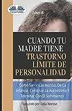 Cuando tu madre tiene trastorno límite de personalidad (TLP): Cómo sanar las heridas de la infancia,...