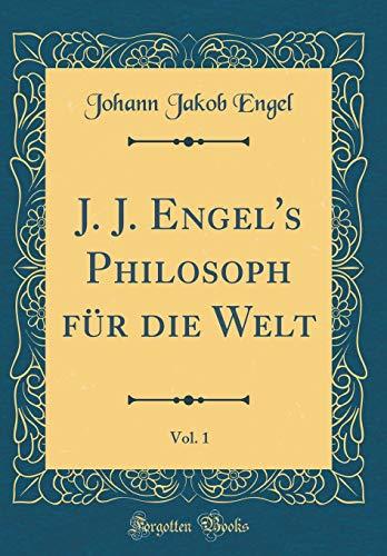 J. J. Engel's Philosoph für die Welt, Vol. 1 (Classic Reprint)