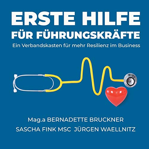 Erste Hilfe für Führungskräfte: Ein Verbandskasten für mehr Resilienz im Business (Erste Hilfe für die Seele)