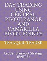 Day Trading Using Central Pivot Range and Camarilla Pivot Points: Ladder Breakout Strategy (PART 3)