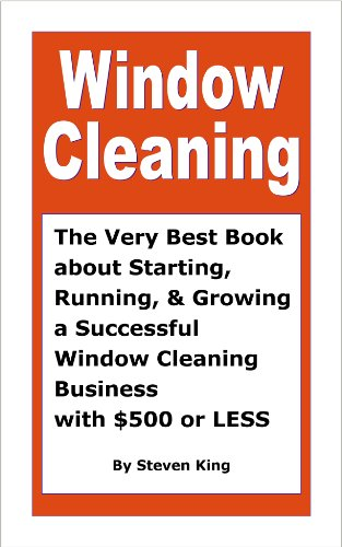 Window Cleaning, The Very Best Book about Starting, Running and Growing a Successful Window Cleaning Business with $500 or Less