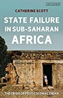 State Failure in Sub-Saharan Africa: The Crisis of Post-Colonial Order (International Library of African Studies)