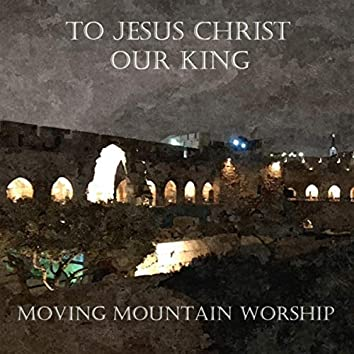 To Jesus Christ Our King