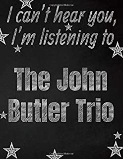 I can't hear you, I'm listening to The John Butler Trio creative writing lined notebook: Promoting band fandom and music creativity through writing…one day at a time