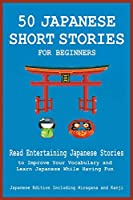50 Japanese Short Stories for Beginners Read Entertaining Japanese Stories to Improve Your Vocabulary and Learn Japanese While Having Fun