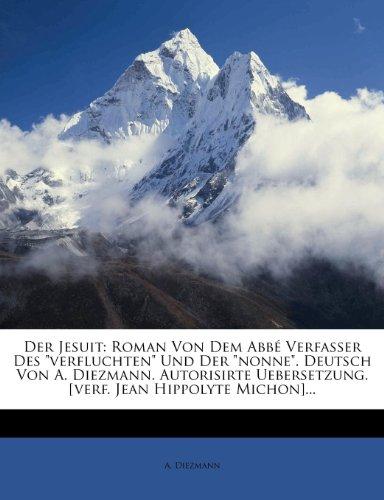 Der Jesuit: Roman Von Dem ABBE Verfasser Des Verfluchten Und Der Nonne. Deutsch Von A. Diezmann. Autorisirte Uebersetzung. [Verf. Jean Hippolyte Michon]...