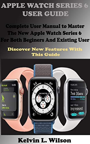 APPLE WATCH SERIES 6 USER GUIDE : Complete User Manual To Master The New Apple Watch Series 6 For Both Beginers And Existing User Discover New Fertures With This Guide (English Edition)