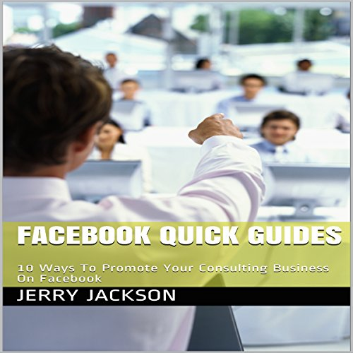 Facebook Quick Guides: 10 Ways to Promote Your Consulting Business on Facebook audiobook cover art
