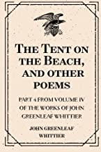 The Tent on the Beach, and other poems : Part 4 from Volume IV of The Works of John Greenleaf Whittier