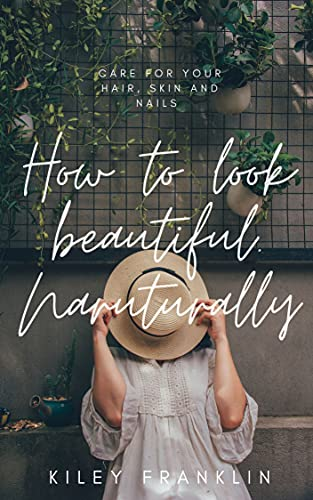 How to look beautiful. Naturally.: Care for your hair, skin and nails (English Edition)