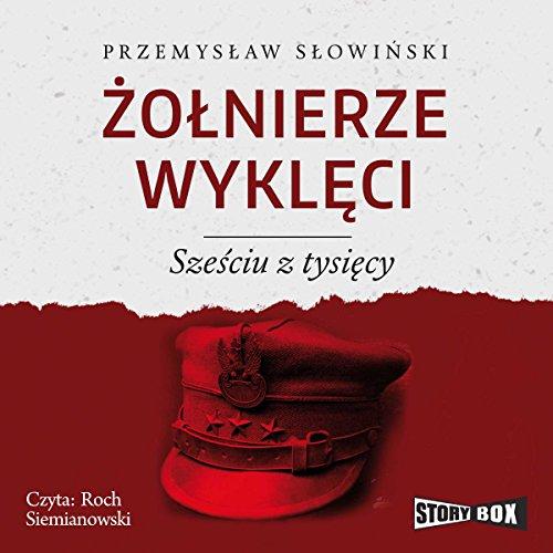 Zolnierze wykleci. Szesciu z tysiecy                   By:                                                                                                                                 Przemyslaw Slowinski                               Narrated by:                                                                                                                                 Roch Siemianowski                      Length: 14 hrs and 25 mins     2 ratings     Overall 5.0