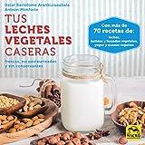 Tus leches vegetales caseras. Frescas, no pasteurizadas y sin conservantes: 1 (Cocinar...