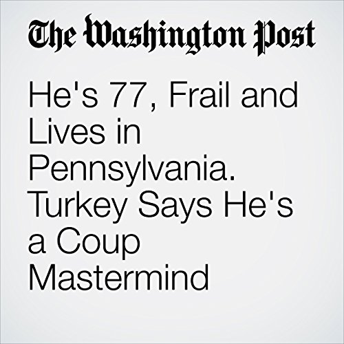 He's 77, Frail and Lives in Pennsylvania. Turkey Says He's a Coup Mastermind audiobook cover art