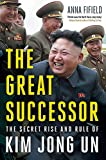 The Great Successor: The Secret Rise and Rule of Kim Jong Un - Anna Fifield