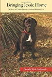 Bringing Jessie Home: A Story of Canine Rescue, Human Redemption