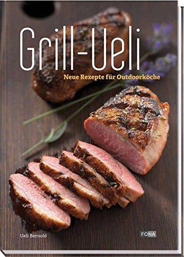 Grill-Ueli: Neue Rezepte für Outdoorköche (Die Grill-Ueli-Reihe)