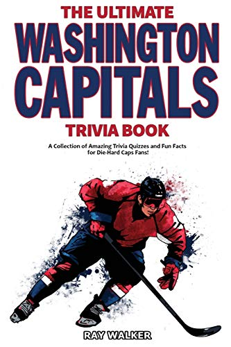 The Ultimate Washington Capitals Trivia Book: A Collection of Amazing Trivia Quizzes and Fun Facts for Die-Hard Caps Fans!