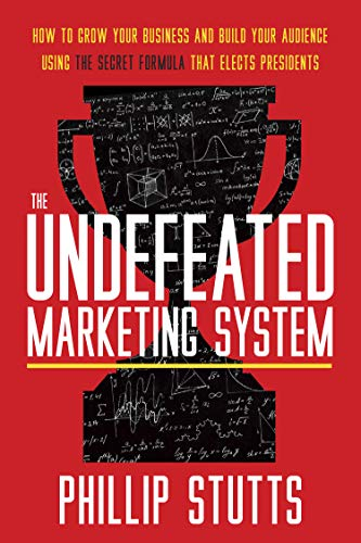 The Undefeated Marketing System : How to Grow Your Business and Build Your Audience Using the Secret Formula That Elects Presidents