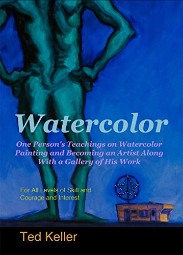 Watercolor: One Person's Teachings on Watercolor Painting and Becoming an Artist Along With a Gallery of His Work: For All Levels of Skill and Courage and Interest