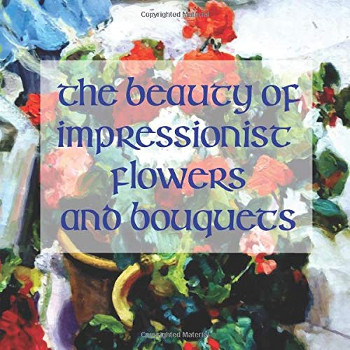 The Beauty of Impressionistic Flowers and Bouquets: Reproductions from the Impressionist Masters