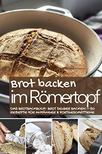 Brot backen im Römertopf: Das Brotbackbuch: Brot selber backen – 50 Rezepte für Anfänger und Fortgeschrittene (Backen - die besten Rezepte, Band 29)