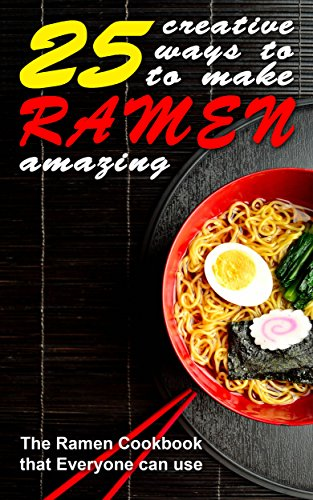 25 Creative Ways to Make Your Ramen Amazing: The Ramen Cookbook that Everyone can Use (English Edition)