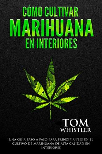 Cómo cultivar marihuana en interiores: Una guía paso a paso para principiantes en el cultivo de marihuana de alta calidad en interiores (How to Grow Marijuana Indoors en español)