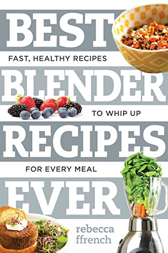 Best Blender Recipes Ever: Fast, Healthy Recipes to Whip Up for Every Meal