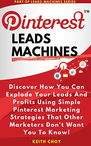 Pinterest Leads Machines: Discover How You Can Explode Your Leads And Profits Using Simple Pinterest Marketing Strategies That Other Marketers Don't Want You To Know!
