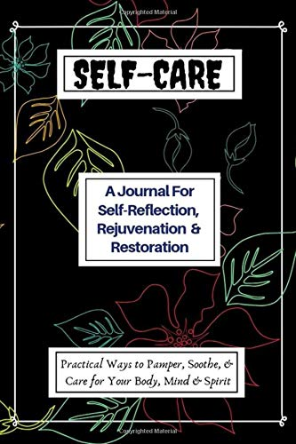 Self-Care: A Journal For Self-Reflection,, Rejuvenation & Restoration With Practical Ways to Pamper, Soothe & Care For Your Body, Mind & Spirit