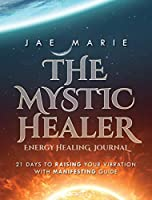 The Mystic Healer Energy Healing Journal: 21 Days To Raising Your Vibration With Manifesting Guide