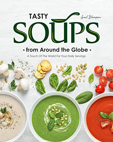Tasty Soups from Around the Globe: A Touch of The World for Your Daily Servings