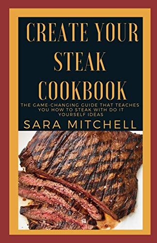 Best Price Create Your Steak Cookbook: The Game-Changing Guide That Teaches You How to Steak With Do...