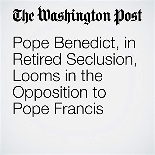 Pope Benedict, in Retired Seclusion, Looms in the Opposition to Pope Francis audiobook cover art