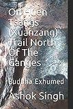 On Huen Tsangs (Xuanzang) Trail North Of The Ganges: Buddha Exhumed