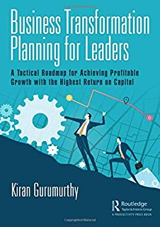 Business Transformation Planning for Leaders: A Tactical Roadmap for Achieving Profitable Growth with the Highest Return o...