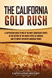 The California Gold Rush: A Captivating Guide to One of the Most Significant Events in the History of the United States of America and Its Impact on Native American Tribes