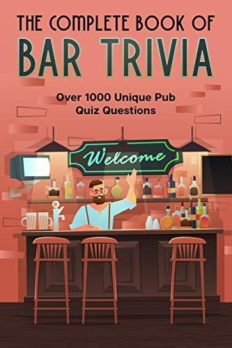 The Complete Book Of Bar Trivia: Over 1000 Unique Pub Quiz Questions