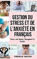 Gestion du stress et de l'anxiété En français/ Stress and Anxiety Management In French: La solution CBT pour soulager le stress, Attaques de panique et anxiété
