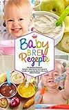 Babybrei Rezepte - Das Babybrei Kochbuch - Babybrei selber kochen leicht gemacht: Schnelle und gesunde Baby Ernährung & Beikost Rezepte (Baby Kochbuch 1)