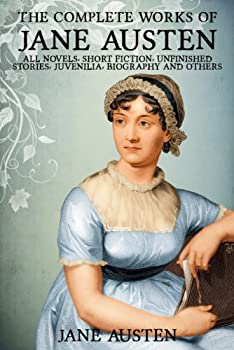 The Complete Works of Jane Austen  All Novels Short Stories Unfinished Works Juvenilia Letters Poems Prayers Memoirs and Biographies - Fully Illustrated