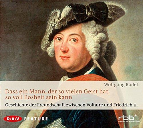 Dass ein Mann, der so vielen Geist hat, so voll Bosheit sein kann: Geschichte der Freundschaft zwischen Voltaire und Friedrich II. Feature (1 CD)